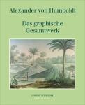 Alexander von Humboldt. Das graphische Gesamtwerk