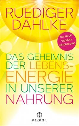 Dr. med. Ruediger Dahlke: Das Geheimnis der Lebensenergie in unserer Nahrung