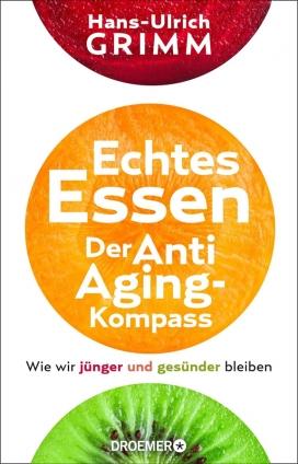 Dr. Hans-Ulrich Grimm: Echtes Essen. Der Anti-Aging-Kompass