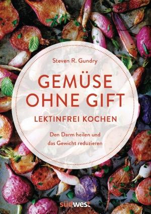 Dr. med. Steven R. Gundry: Gemüse ohne Gift