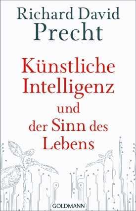 Richard David Precht: Künstliche Intelligenz und der Sinn des Lebens.