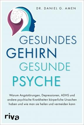 Dr. Daniel Amen: Gesundes Gehirn – gesunde Psyche.